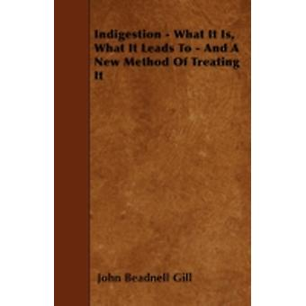Indigestion  What It Is What It Leads To  And A New Method Of Treating It by Gill & John Beadnell