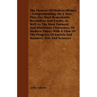 The Flowers Of Modern History  Comprehending On A New PlanThe Most Remarkable Revolution And Events As Well As The Most Eminent And Illustrious Characters Of Modern Times With A View Of The Progr by Adams & John