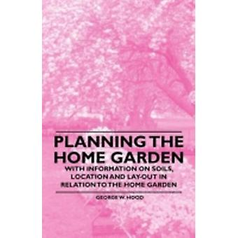 Planning the Home Garden  With Information on Soils Location and Layout in Relation to the Home Garden by Hood & George W.