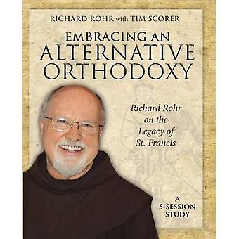 Embracing an Alternative Orthodoxy Participants Workbook Richard Rohr on the Legacy of St. Francis by Rohr & Richard