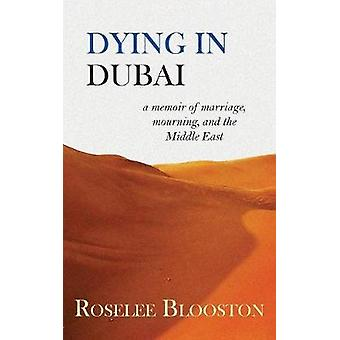 Dying in Dubai a memoir of marriage mourning and the Middle East by Blooston & Roselee