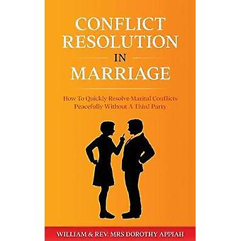 CONFLICT RESOLUTION IN MARRIAGE How To  Quickly Resolve Marital Conflicts Without A Third Party by Appiah & William