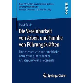 Die Vereinbarkeit von Arbeit und Familie von Fhrungskrften  Eine theoretische und empirische Betrachtung individueller Ansatzpunkte und Potenziale by Raida & Maxi