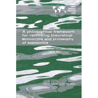 A Philosophical Framework for Rethinking Theoretical Economics and Philosophy of Economics by Marqus & Gustavo