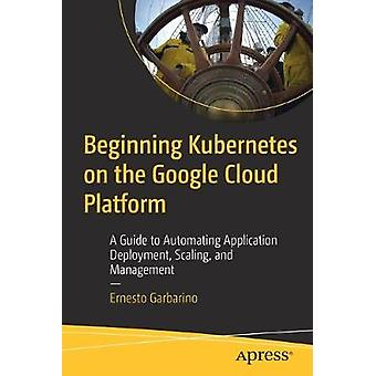 Beginning Kubernetes on the Google Cloud Platform - A Guide to Automat