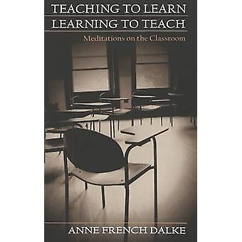 Teaching to Learn/Learning to Teach - Meditations on the Classroom by