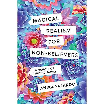 Magical Realism for Non-Believers - A Memoir of Finding Family by Anik
