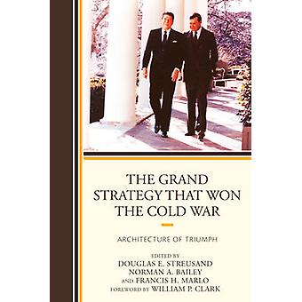 The Grand Strategy that Won the Cold War by Foreword by William P Clark & Edited by Douglas E Streusand & Edited by Norman A Bailey & Edited by Francis H Marlo & Edited by Paul D Gelpi