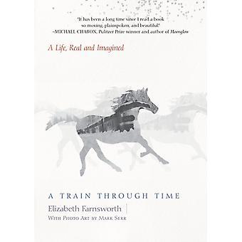 A Train Through Time  A Life Real and Imagined by Elizabeth Farnsworth & Mark Serr