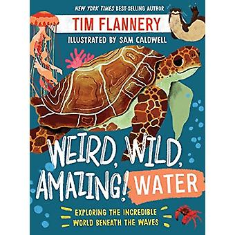 Weird Wild Amazing Water  Exploring the Incredible World Beneath the Waves by Tim FlannerySam Caldwell