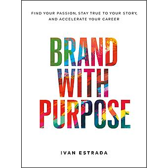 Brand with Purpose  Find Your Passion Stay True to Your Story and Accelerate Your Career by Ivan Estrada