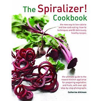 Die Spiralizer! Kochbuch - die neue Art, kalorienarm und Low-Carb Essen