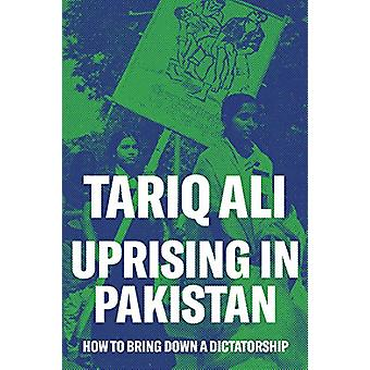 Uprising in Pakistan - How to Bring Down a Dictatorship by Tariq Ali -