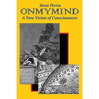 On My Mind A New Vision of Consciousness by Perrin & Steve