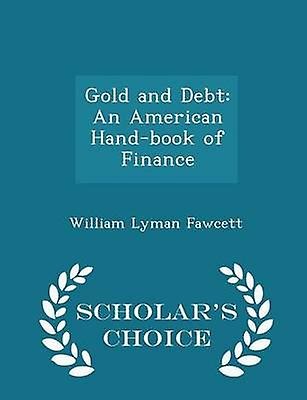 Gold and Debt An American Handbook of Finance  Scholars Choice Edition by Fawcett & William Lyman