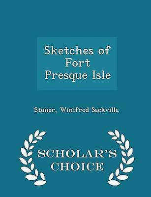 Sketches of Fort Presque Isle  Scholars Choice Edition by Sackville & Stoner & Winifred