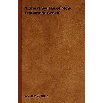 A Short Syntax of New Testament Greek by Nunn & Rev. H.P.V.