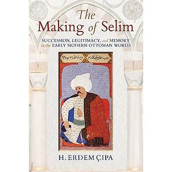 The Making of Selim - Succession - Legitimacy - and Memory in the Earl