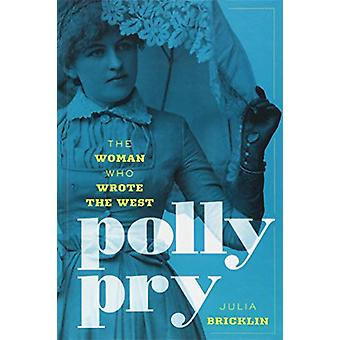 Polly Pry - The Woman Who Wrote the West by Julia Bricklin - 978149303