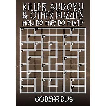 Killer Sudoku and Other Puzzles - How Do They Do That? by Godefridus