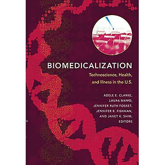 Biomedicalization  Technoscience Health and Illness in the U.S. by Edited by Adele E Clarke & Edited by Laura Mamo & Edited by Jennifer Ruth Fosket & Edited by Janet K Shim