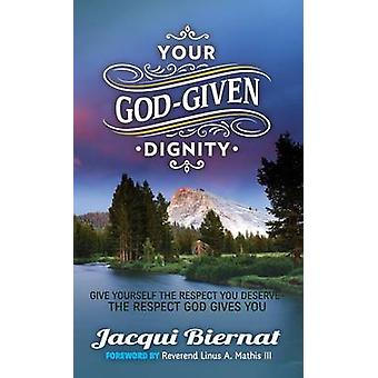 Your GodGiven Dignity Give Yourself the Respect You DeserveThe Respect God Gives You by Biernat & Jacqui