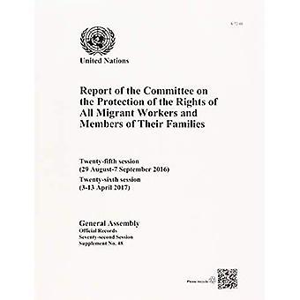 Rapport de la Commission relative à la Protection des droits des travailleurs migrants et membres de leur famille: vingt-cinquième (29 août-7 septembre 2016) et vingt-sixième session (3-13 avril 2017) (documents officiels)