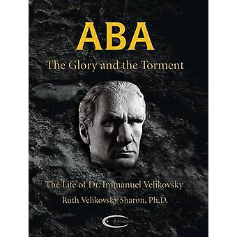 ABA  The Glory and the Torment The Life of Dr. Immanuel Velikovsky by Sharon & Ruth Velikovsky