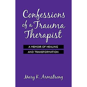 Confessions of a Trauma Therapist A Memoir of Healing and Transformation by Armstrong & Mary K.