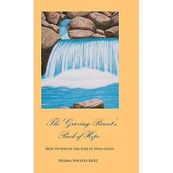 The Grieving Parents Book of Hope How to Survive the Loss of Your Child by SawyersKurz & Norma