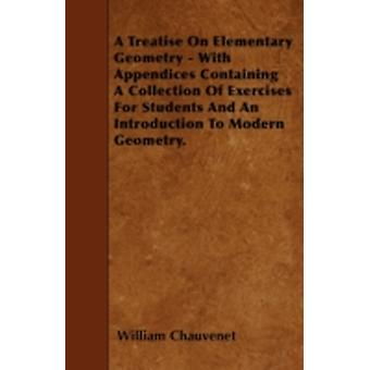 A Treatise On Elementary Geometry  With Appendices Containing A Collection Of Exercises For Students And An Introduction To Modern Geometry. by Chauvenet & William