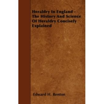 Heraldry In England  The History And Science Of Heraldry Concisely Explained by Renton & Edward H.