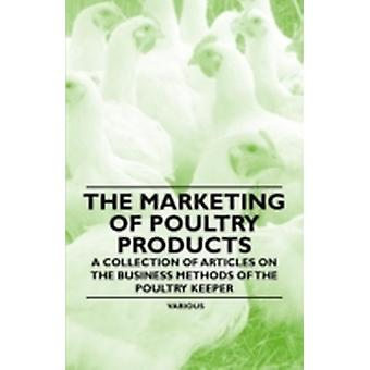 The Marketing of Poultry Products  A Collection of Articles on the Business Methods of the Poultry Keeper by Various
