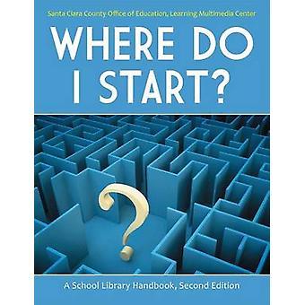 Where Do I Start A School Library Handbook by Santa Clara County Office of Education