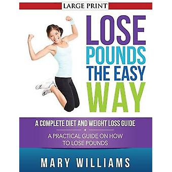 Lose Pounds the Easy Way A Complete Diet and Weight Loss Guide A Practical Guide on How to Lose Pounds by Williams & Mary