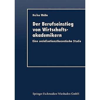 Der Berufseinstieg von Wirtschaftsakademikern  Eine sozialisationstheoretische Studie by Welte & Heike