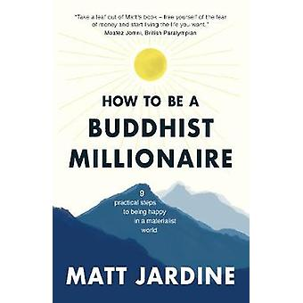 How to be a Buddhist Millionaire - 9 practical steps to being happy in
