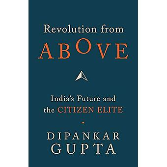 Revolution from Above - India's Future and the Citizen Elite by Dipank