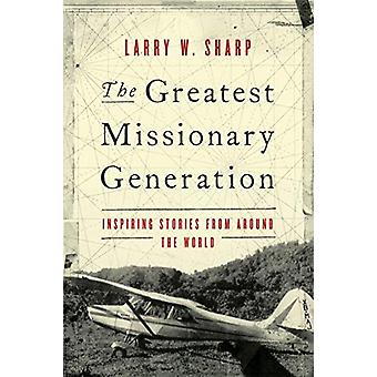 The Greatest Missionary Generation - Inspiring Stories from Around the