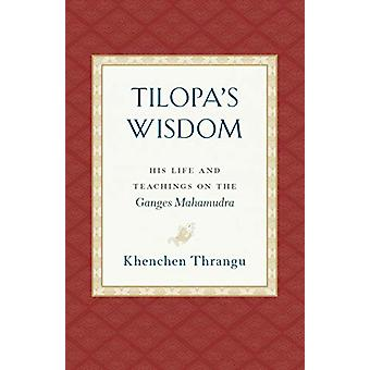 Tilopa's Wisdom - His Life and Teachings on the Ganges Mahamudra by Kh