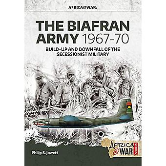 The Biafran Army 1967-70 - Build-Up and Downfall of the Secessionist M
