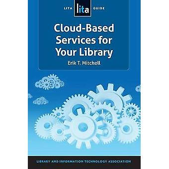 Cloud-Based Services for Your Library - A Lita Guide by Erik T Mitchel