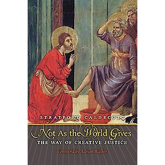 Not as the World Gives - The Way of Creative Justice by Stratford Cald