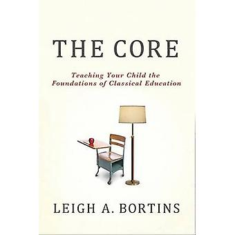 The Core  Teaching Your Child the Foundations of Classical Education by Leigh A Bortins