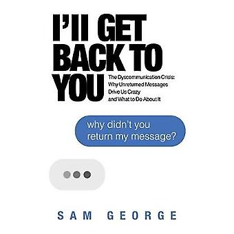 I'll Get Back to You The Dyscommunication Crisis Why Unreturned Messages Drive Us Crazy and What to Do About It