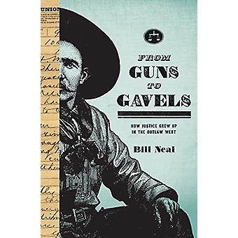 From Guns to Gavels - How Justice Grew Up in the Outlaw West by Bill N