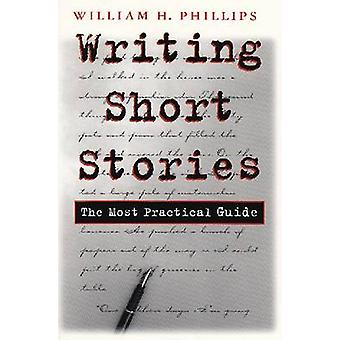 Writing Short Stories - The Most Practical Guide by William H. Phillip