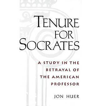 Tenure for Socrates A Study in the Betrayal of the American Professor by Huer & Jon