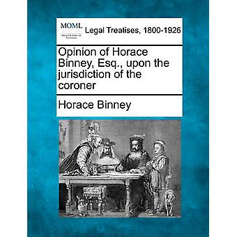 Opinion of Horace Binney Esq. upon the jurisdiction of the coroner by Binney & Horace