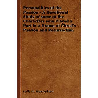 Personalities of the Passion  A Devotional Study of some of the Characters who Played a Part in a Drama of Christs Passion and Resurrection by Weatherhead & Leslie D.